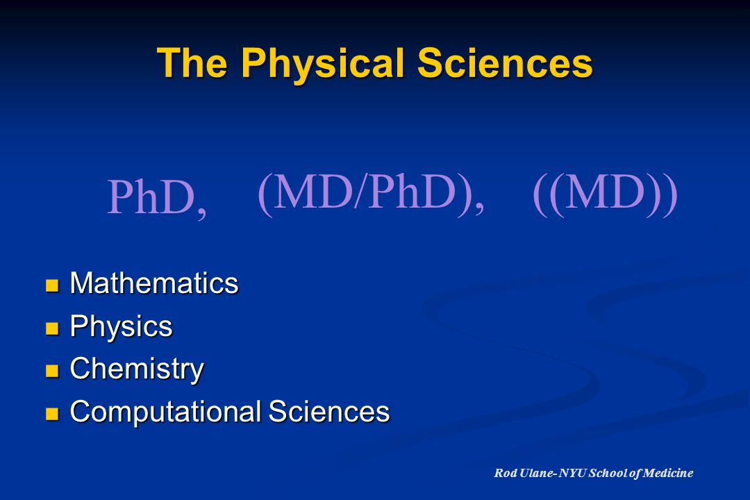 The Physical Sciences Mathematics Mathematics Physics Physics Chemistry Chemistry Computational Sciences Computational Sciences PhD, (MD/PhD),((MD)) Rod Ulane- NYU School of Medicine