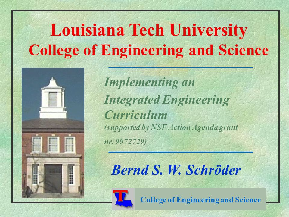 College of Engineering and Science Louisiana Tech University College of Engineering and Science Implementing an Integrated Engineering Curriculum (supported by NSF Action Agenda grant nr.