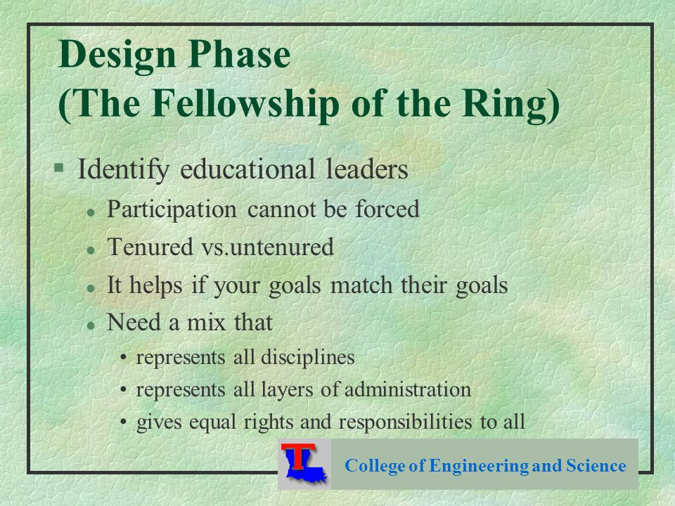 Design Phase (The Fellowship of the Ring) §Identify educational leaders l Participation cannot be forced l Tenured vs.untenured l It helps if your goals match their goals l Need a mix that represents all disciplines represents all layers of administration gives equal rights and responsibilities to all College of Engineering and Science