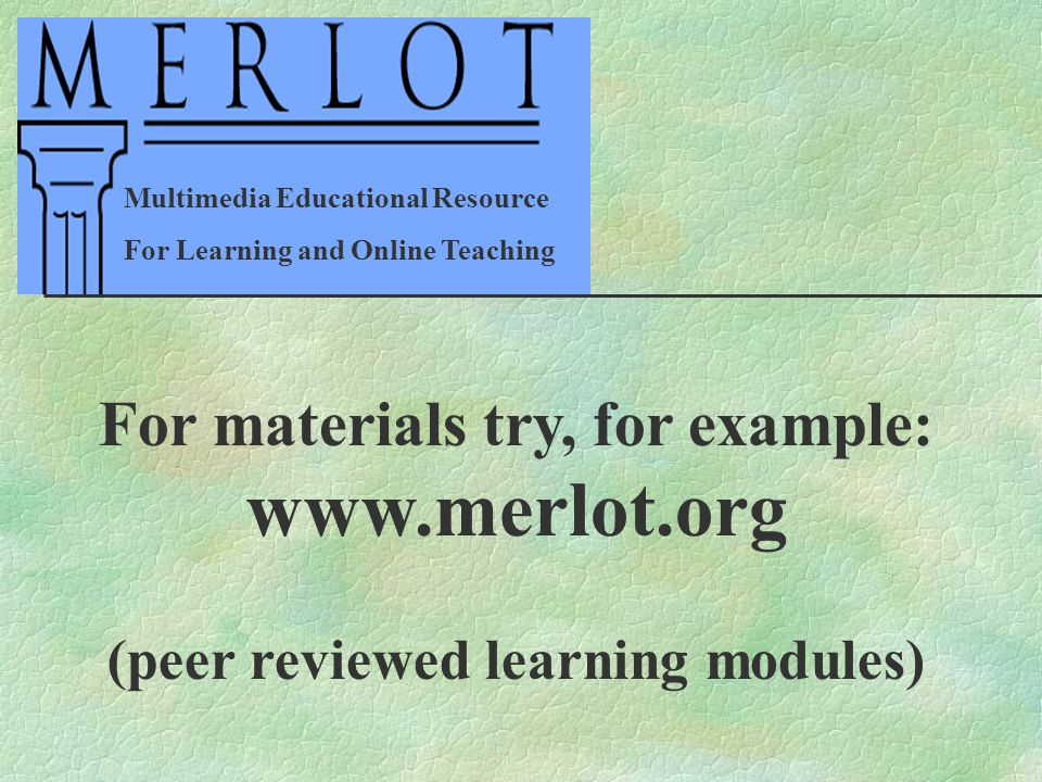 For materials try, for example: www.merlot.org (peer reviewed learning modules) Multimedia Educational Resource For Learning and Online Teaching