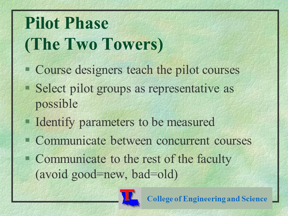 Pilot Phase (The Two Towers) §Course designers teach the pilot courses §Select pilot groups as representative as possible §Identify parameters to be measured §Communicate between concurrent courses §Communicate to the rest of the faculty (avoid good=new, bad=old) College of Engineering and Science
