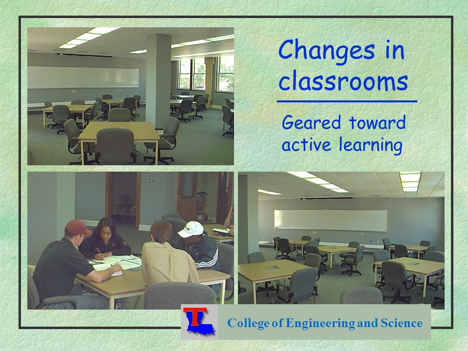 College of Engineering and Science Changes in classrooms Geared toward active learning
