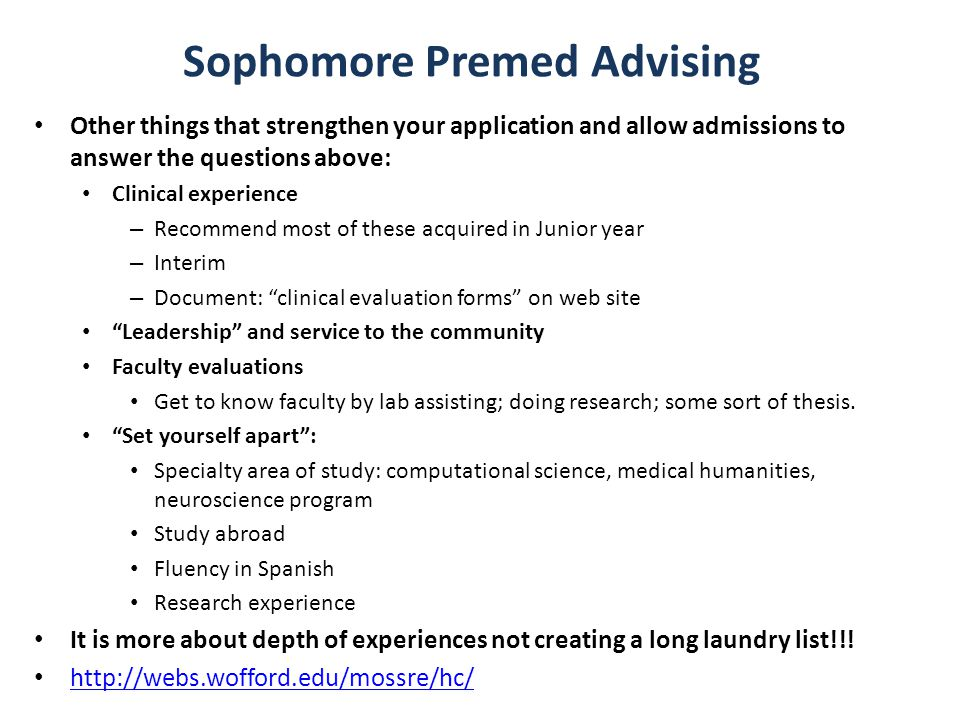 Sophomore Premed Advising Other things that strengthen your application and allow admissions to answer the questions above: Clinical experience – Recommend most of these acquired in Junior year – Interim – Document: clinical evaluation forms on web site Leadership and service to the community Faculty evaluations Get to know faculty by lab assisting; doing research; some sort of thesis.