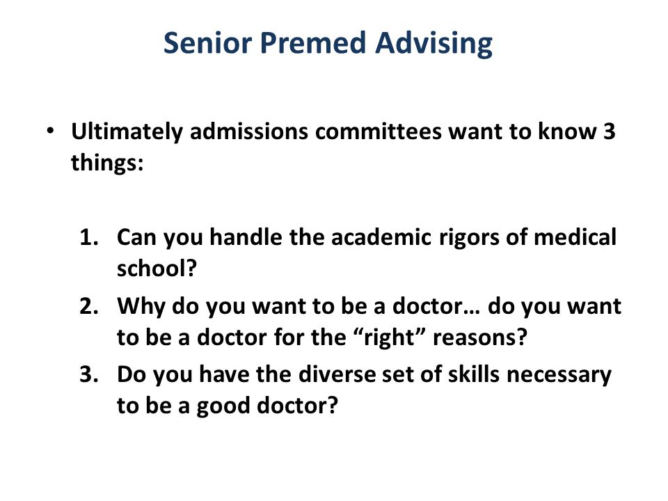 Senior Premed Advising Ultimately admissions committees want to know 3 things: 1.Can you handle the academic rigors of medical school.