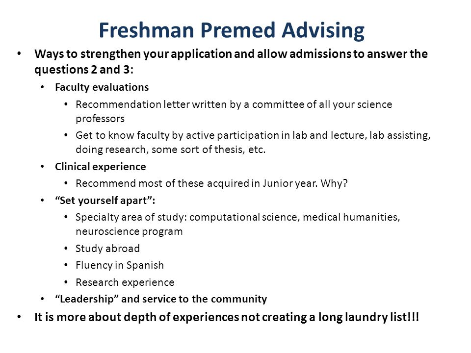 Freshman Premed Advising Ways to strengthen your application and allow admissions to answer the questions 2 and 3: Faculty evaluations Recommendation letter written by a committee of all your science professors Get to know faculty by active participation in lab and lecture, lab assisting, doing research, some sort of thesis, etc.