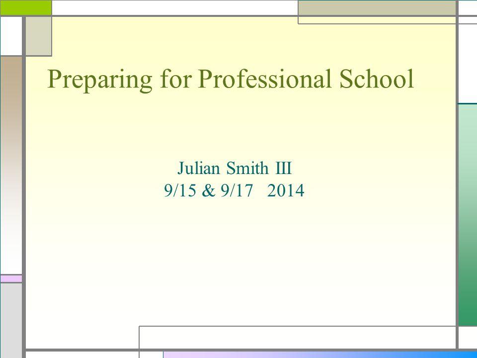 Preparing for Professional School Julian Smith III 9/15 & 9/17 2014