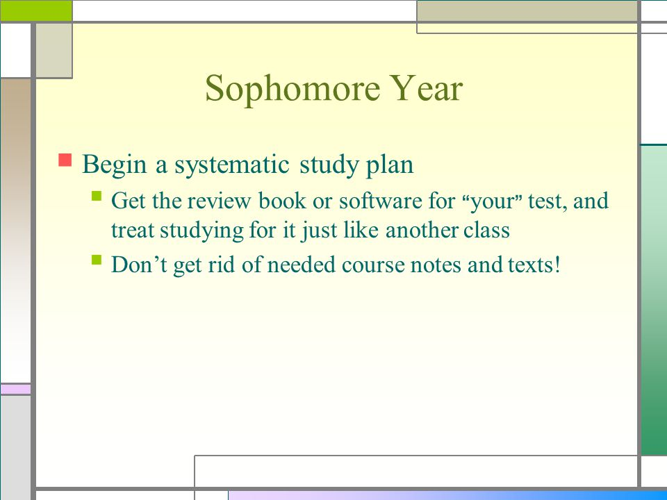 Sophomore Year Begin a systematic study plan Get the review book or software for your test, and treat studying for it just like another class Don't get rid of needed course notes and texts!