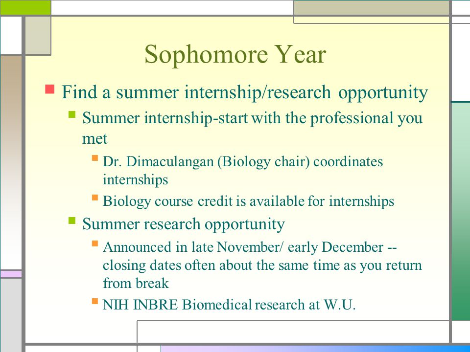 Sophomore Year Find a summer internship/research opportunity Summer internship-start with the professional you met Dr. Dimaculangan (Biology chair) co
