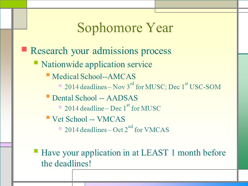 Sophomore Year Research your admissions process Nationwide application service Medical School--AMCAS 2014 deadlines – Nov 3 rd for MUSC; Dec 1 st USC-SOM Dental School -- AADSAS 2014 deadline – Dec 1 st for MUSC Vet School -- VMCAS 2014 deadlines – Oct 2 nd for VMCAS Have your application in at LEAST 1 month before the deadlines!