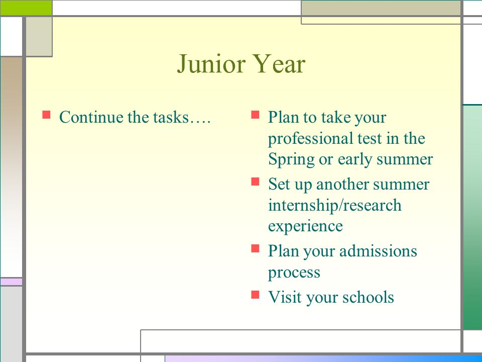 Junior Year Continue the tasks…. Plan to take your professional test in the Spring or early summer Set up another summer internship/research experienc