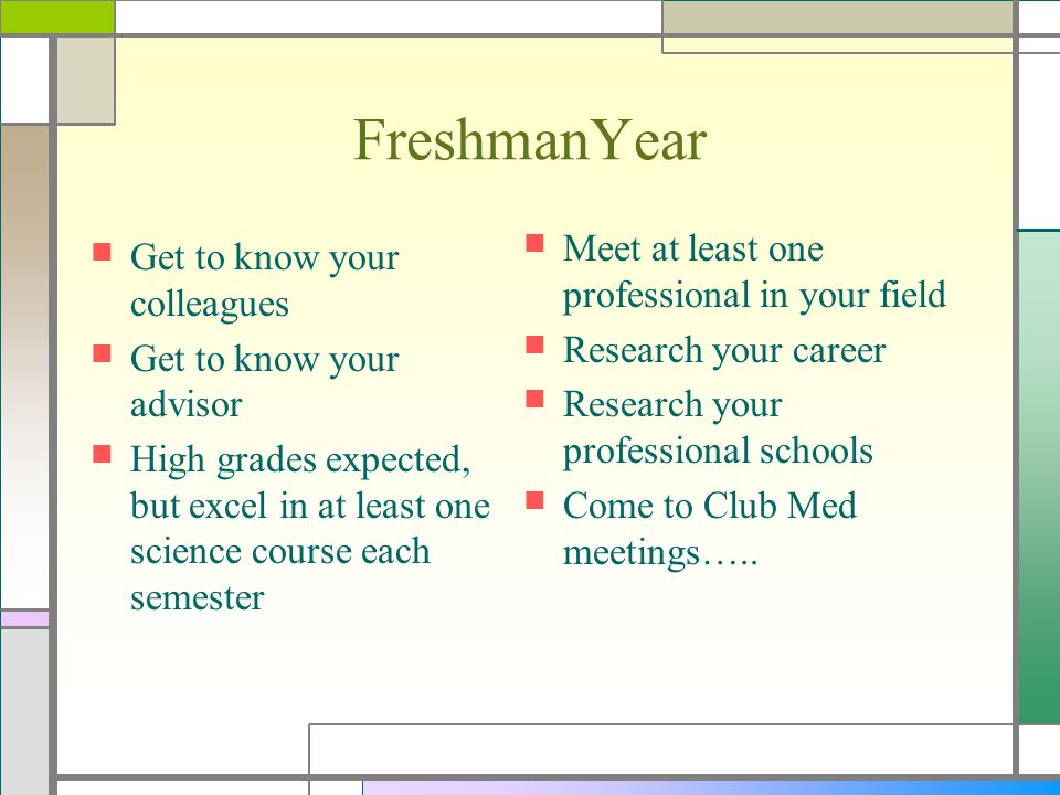 FreshmanYear Get to know your colleagues Get to know your advisor High grades expected, but excel in at least one science course each semester Meet at least one professional in your field Research your career Research your professional schools Come to Club Med meetings…..