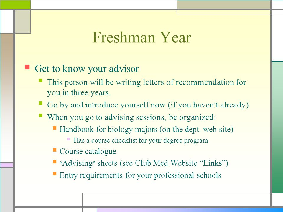 Freshman Year Get to know your advisor This person will be writing letters of recommendation for you in three years. Go by and introduce yourself now