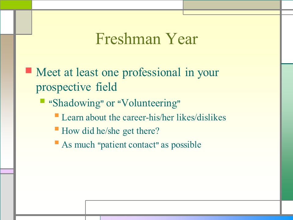 """Freshman Year Meet at least one professional in your prospective field """"Shadowing"""" or """"Volunteering"""" Learn about the career-his/her likes/dislikes How"""
