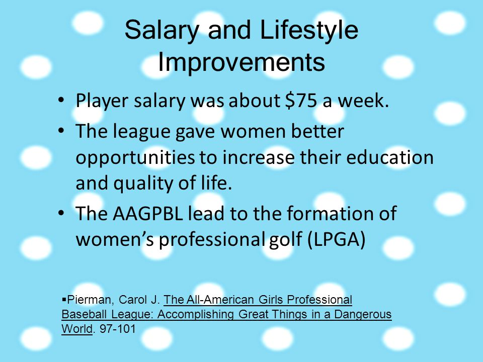 Salary and Lifestyle Improvements Player salary was about $75 a week. The league gave women better opportunities to increase their education and quali