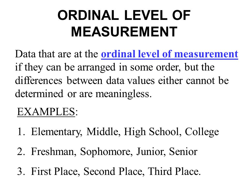 ORDINAL LEVEL OF MEASUREMENT Data that are at the ordinal level of measurement if they can be arranged in some order, but the differences between data