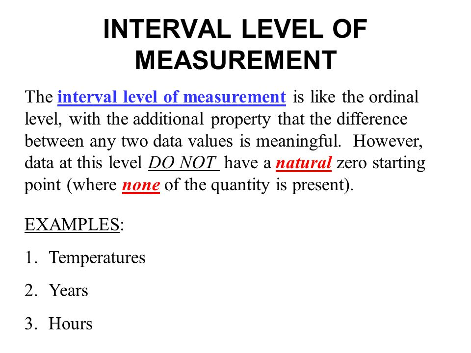 INTERVAL LEVEL OF MEASUREMENT The interval level of measurement is like the ordinal level, with the additional property that the difference between an