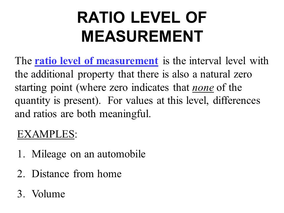 RATIO LEVEL OF MEASUREMENT The ratio level of measurement is the interval level with the additional property that there is also a natural zero startin