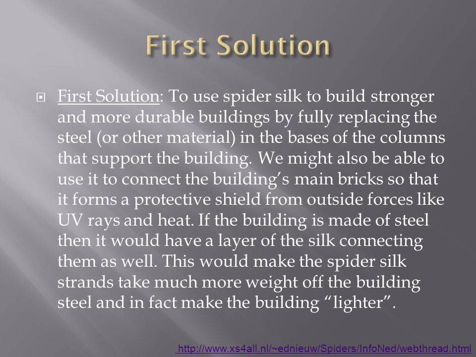  First Solution: To use spider silk to build stronger and more durable buildings by fully replacing the steel (or other material) in the bases of the columns that support the building.