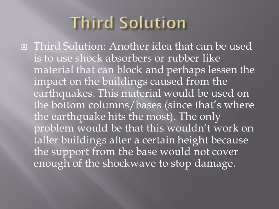  Third Solution: Another idea that can be used is to use shock absorbers or rubber like material that can block and perhaps lessen the impact on the buildings caused from the earthquakes.