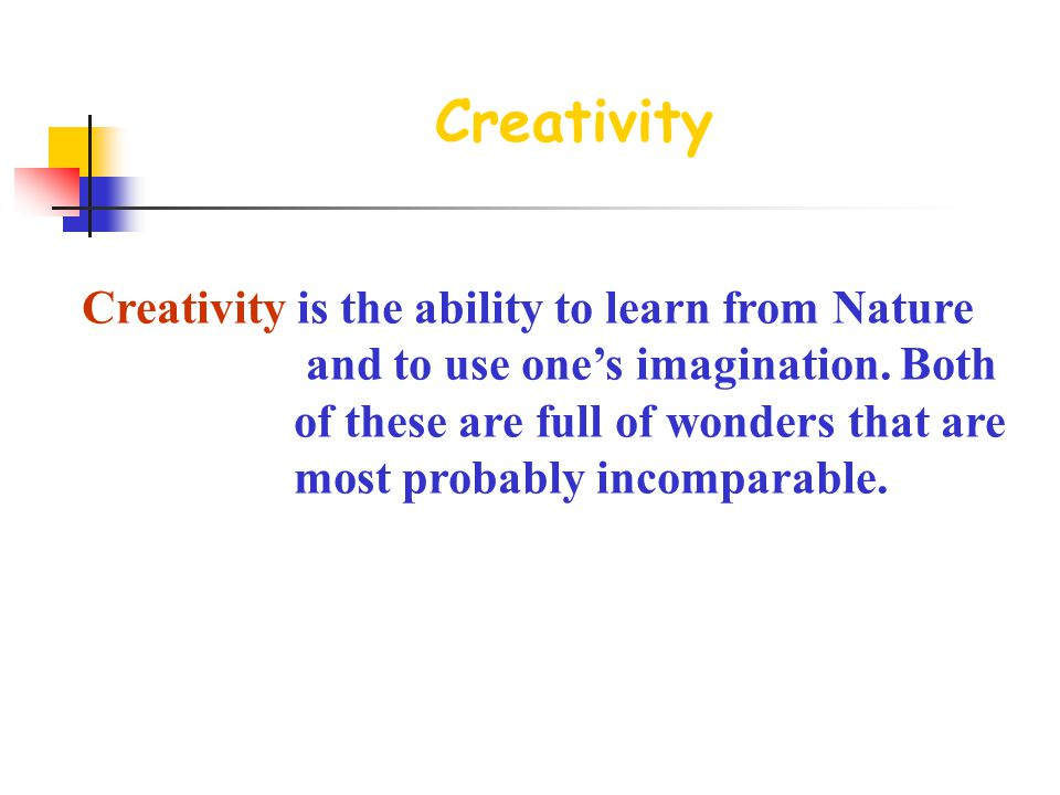 Creativity Creativity is the ability to learn from Nature and to use one's imagination.