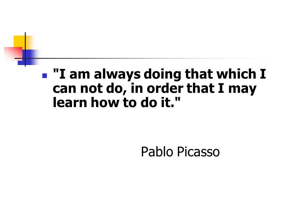 I am always doing that which I can not do, in order that I may learn how to do it. Pablo Picasso