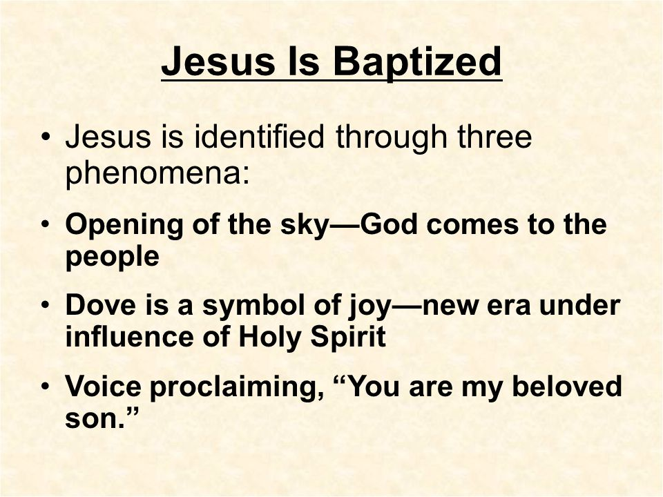 Jesus Is Baptized Jesus is identified through three phenomena: Opening of the sky—God comes to the people Dove is a symbol of joy—new era under influence of Holy Spirit Voice proclaiming, You are my beloved son.