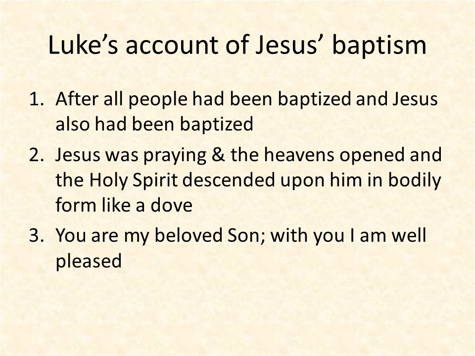 Luke's account of Jesus' baptism 1.After all people had been baptized and Jesus also had been baptized 2.Jesus was praying & the heavens opened and the Holy Spirit descended upon him in bodily form like a dove 3.You are my beloved Son; with you I am well pleased