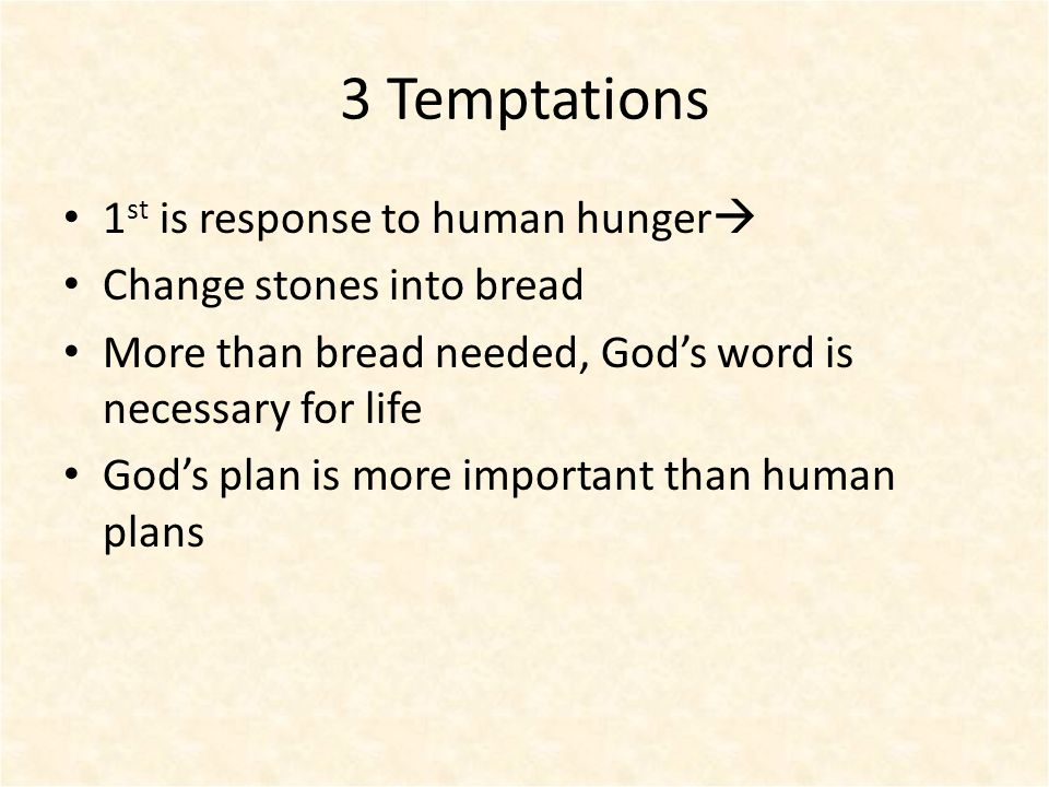 3 Temptations 1 st is response to human hunger  Change stones into bread More than bread needed, God's word is necessary for life God's plan is more important than human plans