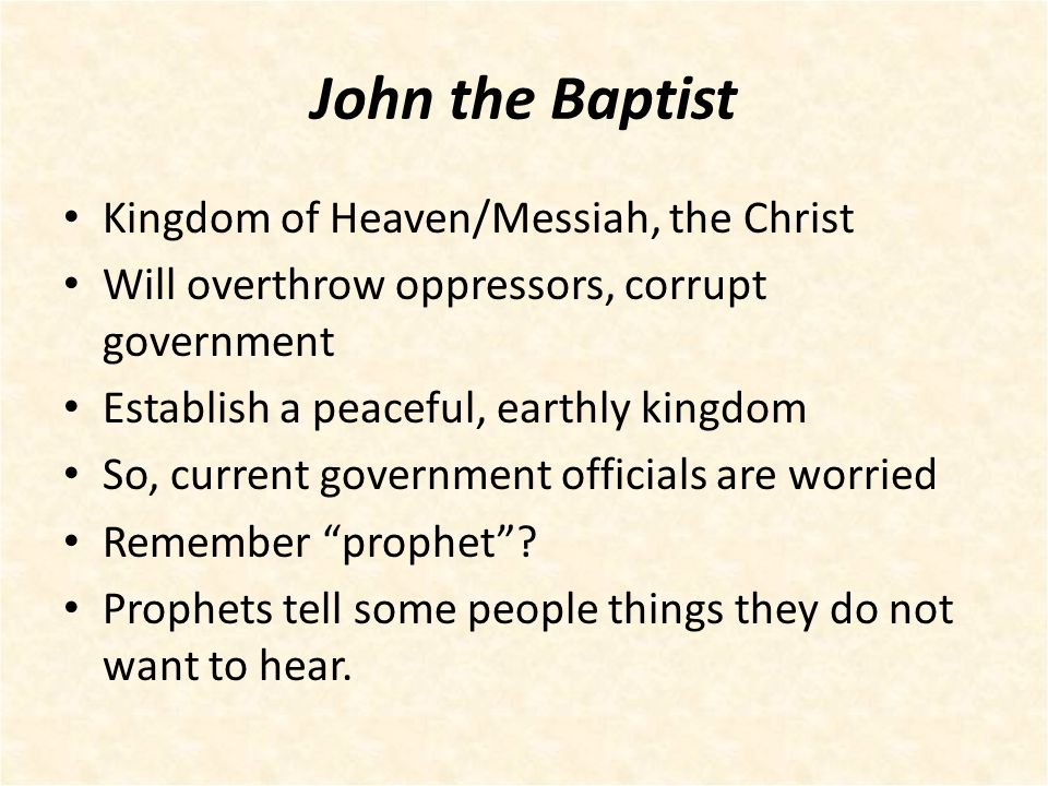 John the Baptist Kingdom of Heaven/Messiah, the Christ Will overthrow oppressors, corrupt government Establish a peaceful, earthly kingdom So, current government officials are worried Remember prophet .