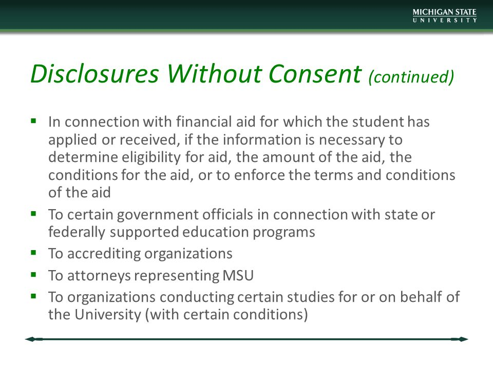 Disclosures Without Consent (continued)  In connection with financial aid for which the student has applied or received, if the information is necessary to determine eligibility for aid, the amount of the aid, the conditions for the aid, or to enforce the terms and conditions of the aid  To certain government officials in connection with state or federally supported education programs  To accrediting organizations  To attorneys representing MSU  To organizations conducting certain studies for or on behalf of the University (with certain conditions)
