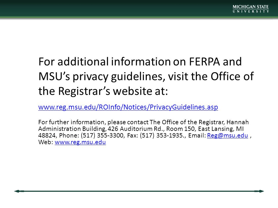 For additional information on FERPA and MSU's privacy guidelines, visit the Office of the Registrar's website at: www.reg.msu.edu/ROInfo/Notices/PrivacyGuidelines.asp For further information, please contact The Office of the Registrar, Hannah Administration Building, 426 Auditorium Rd., Room 150, East Lansing, MI 48824, Phone: (517) 355-3300, Fax: (517) 353-1935., Email: Reg@msu.edu, Web: www.reg.msu.eduReg@msu.eduwww.reg.msu.edu