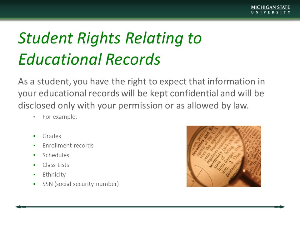 Student Rights Relating to Educational Records As a student, you have the right to expect that information in your educational records will be kept confidential and will be disclosed only with your permission or as allowed by law.