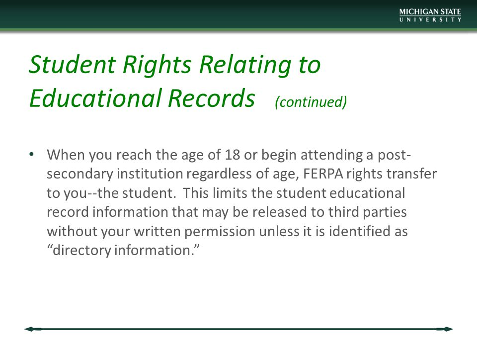 Student Rights Relating to Educational Records (continued) When you reach the age of 18 or begin attending a post- secondary institution regardless of age, FERPA rights transfer to you--the student.