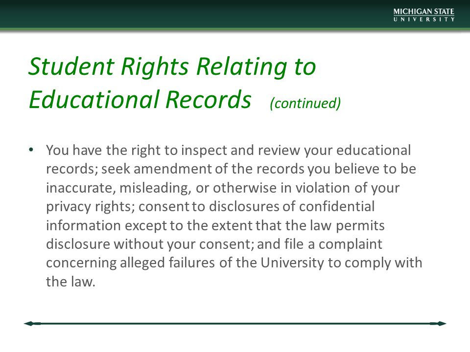 Student Rights Relating to Educational Records (continued) You have the right to inspect and review your educational records; seek amendment of the records you believe to be inaccurate, misleading, or otherwise in violation of your privacy rights; consent to disclosures of confidential information except to the extent that the law permits disclosure without your consent; and file a complaint concerning alleged failures of the University to comply with the law.