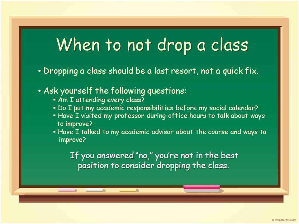 When to not drop a class Dropping a class should be a last resort, not a quick fix.