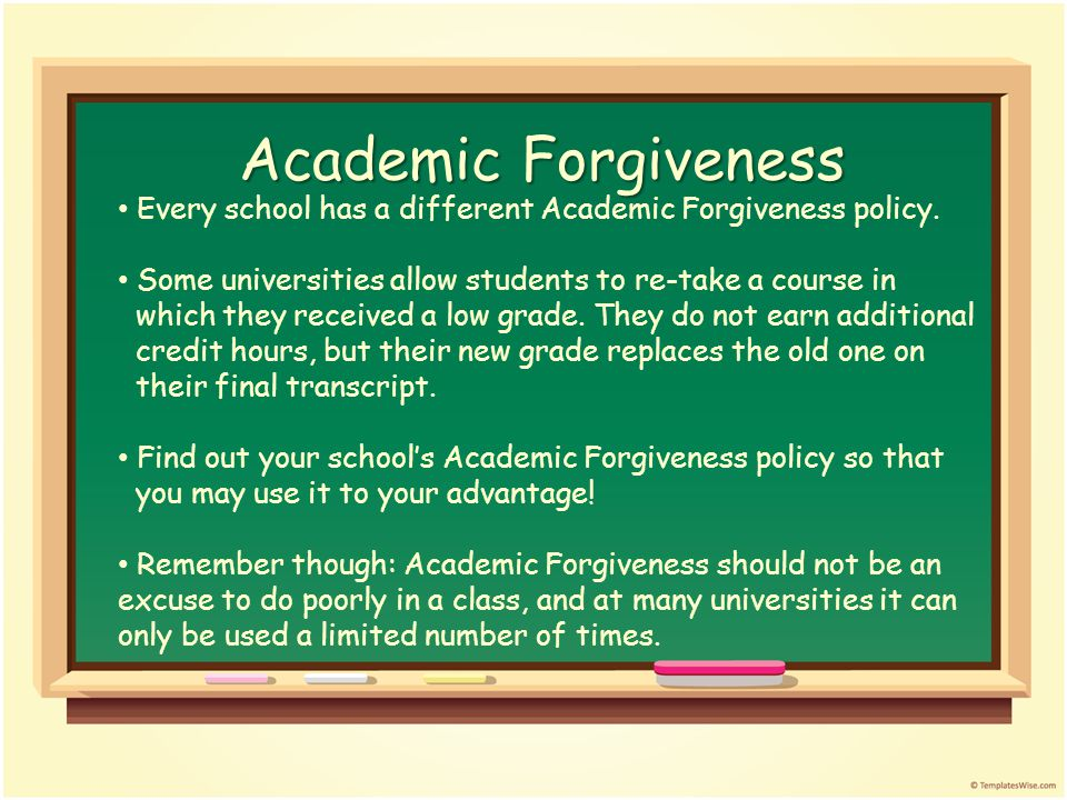 Academic Forgiveness Every school has a different Academic Forgiveness policy.