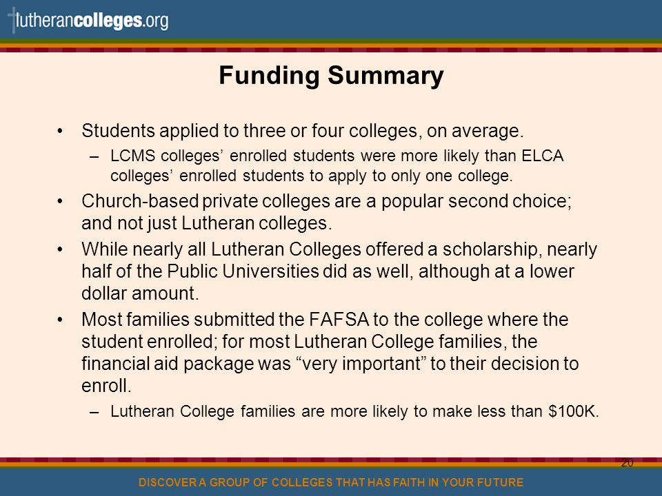 DISCOVER A GROUP OF COLLEGES THAT HAS FAITH IN YOUR FUTURE 20 Funding Summary Students applied to three or four colleges, on average.