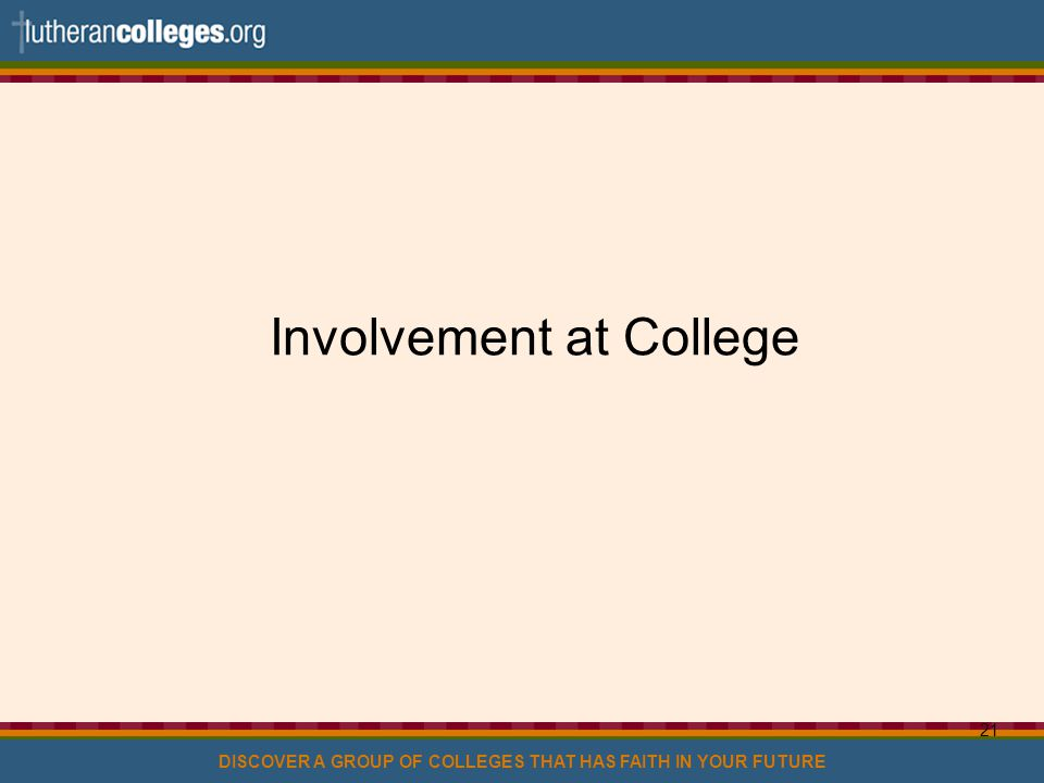 DISCOVER A GROUP OF COLLEGES THAT HAS FAITH IN YOUR FUTURE 21 Involvement at College