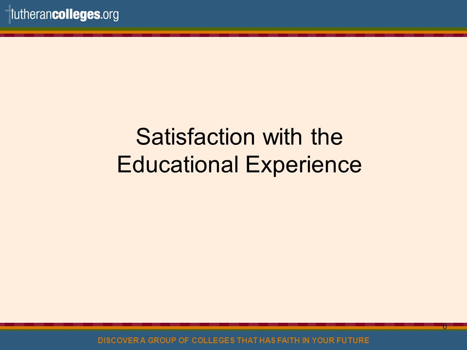 DISCOVER A GROUP OF COLLEGES THAT HAS FAITH IN YOUR FUTURE 6 Satisfaction with the Educational Experience