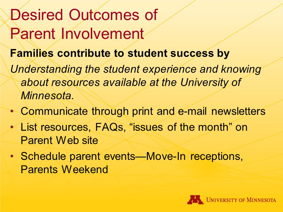 Desired Outcomes of Parent Involvement Families contribute to student success by Understanding the student experience and knowing about resources available at the University of Minnesota.