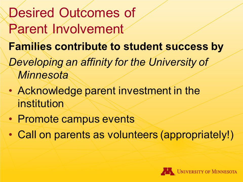 Desired Outcomes of Parent Involvement Families contribute to student success by Developing an affinity for the University of Minnesota Acknowledge parent investment in the institution Promote campus events Call on parents as volunteers (appropriately!)