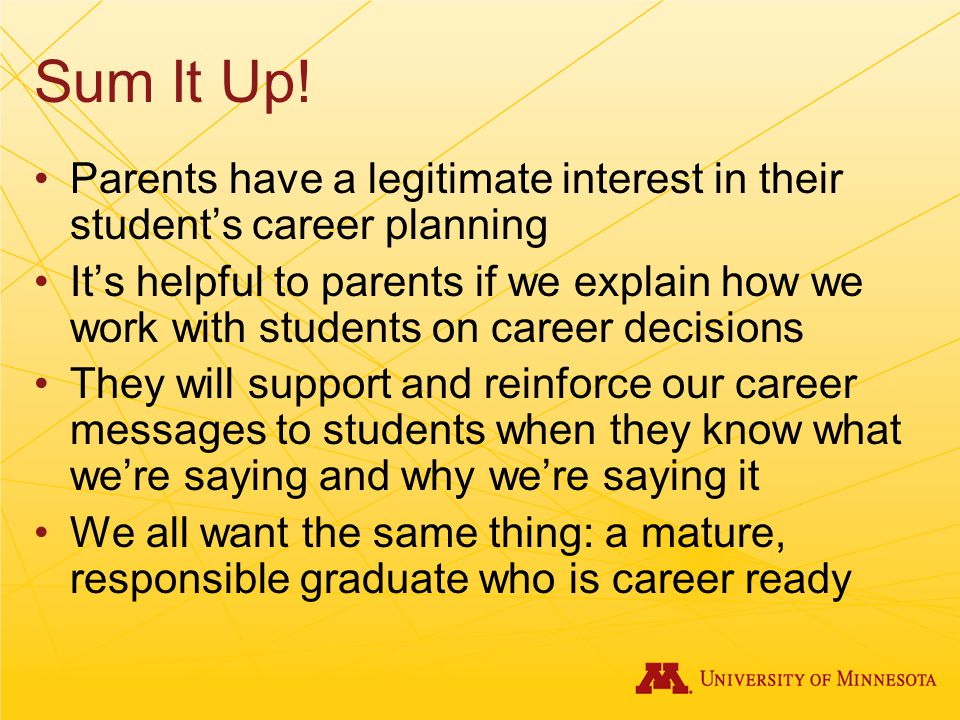 Sum It Up! Parents have a legitimate interest in their student's career planning It's helpful to parents if we explain how we work with students on ca