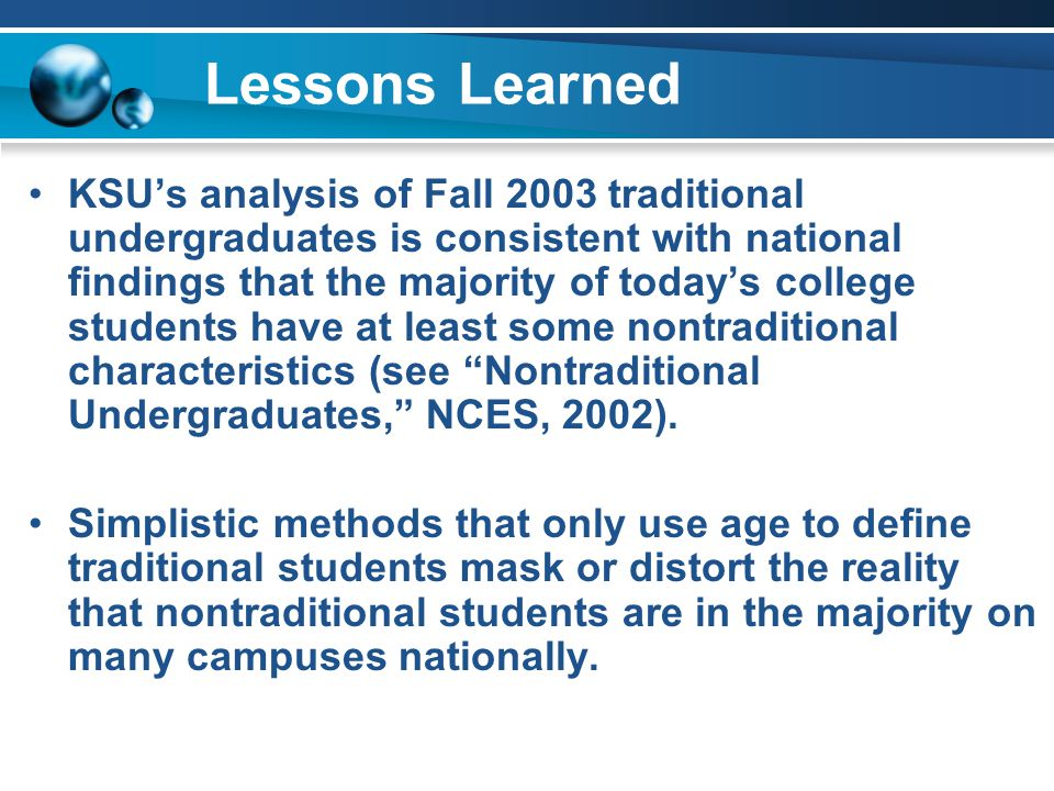 Lessons Learned KSU's analysis of Fall 2003 traditional undergraduates is consistent with national findings that the majority of today's college students have at least some nontraditional characteristics (see Nontraditional Undergraduates, NCES, 2002).