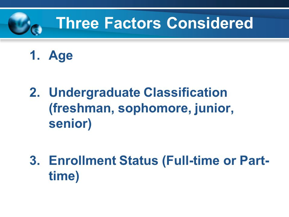 Three Factor Definition Undergraduates were counted as traditional if they enrolled on a full-time basis and fell into one of the following classification by age categories: 1.Freshmen 19 years old or younger 2.Sophomores 20 years old or younger 3.Juniors 21 years old or younger 4.Seniors 23 years old or younger
