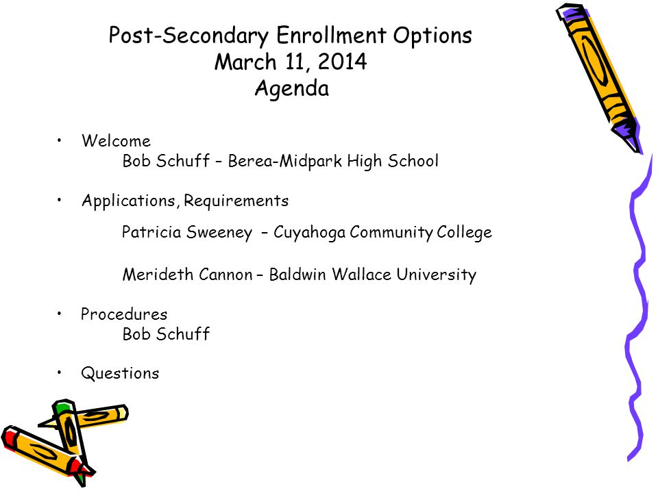 Post-Secondary Enrollment Options March 11, 2014 Agenda Welcome Bob Schuff – Berea-Midpark High School Applications, Requirements Patricia Sweeney – Cuyahoga Community College Merideth Cannon – Baldwin Wallace University Procedures Bob Schuff Questions