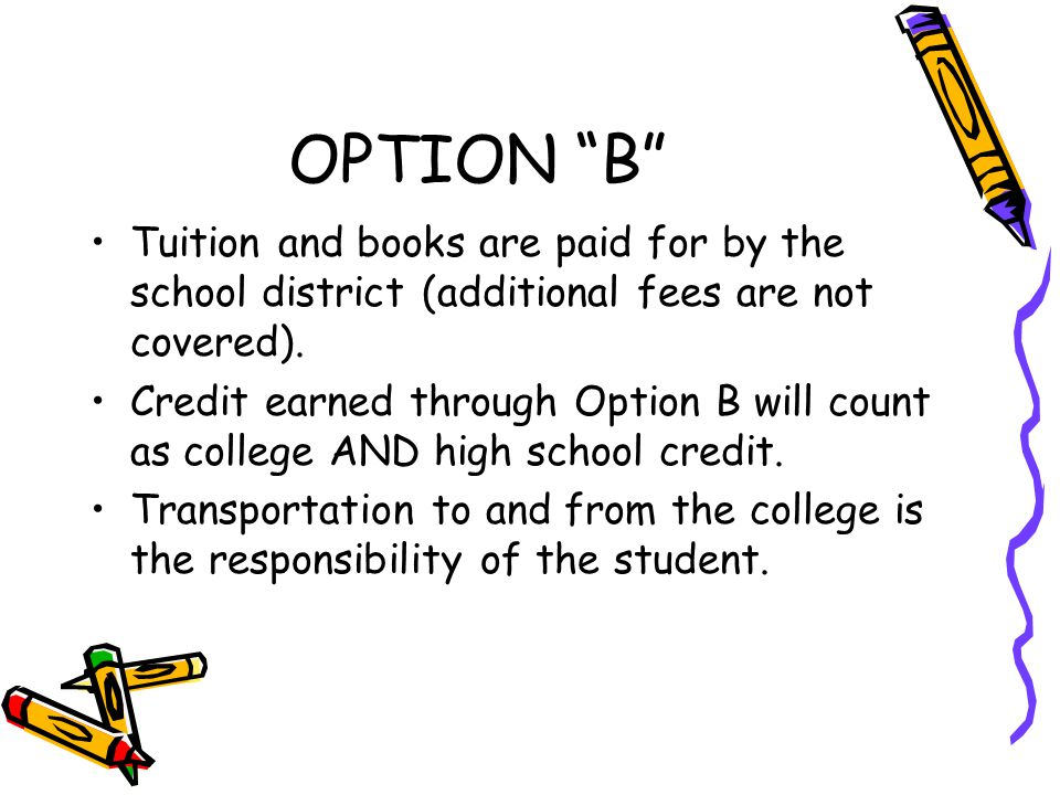 OPTION B Tuition and books are paid for by the school district (additional fees are not covered).