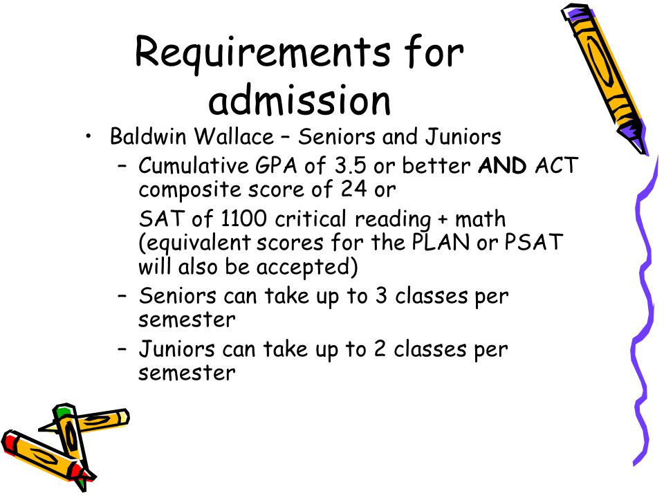 Requirements for admission Baldwin Wallace – Seniors and Juniors –Cumulative GPA of 3.5 or better AND ACT composite score of 24 or SAT of 1100 critical reading + math (equivalent scores for the PLAN or PSAT will also be accepted) –Seniors can take up to 3 classes per semester –Juniors can take up to 2 classes per semester