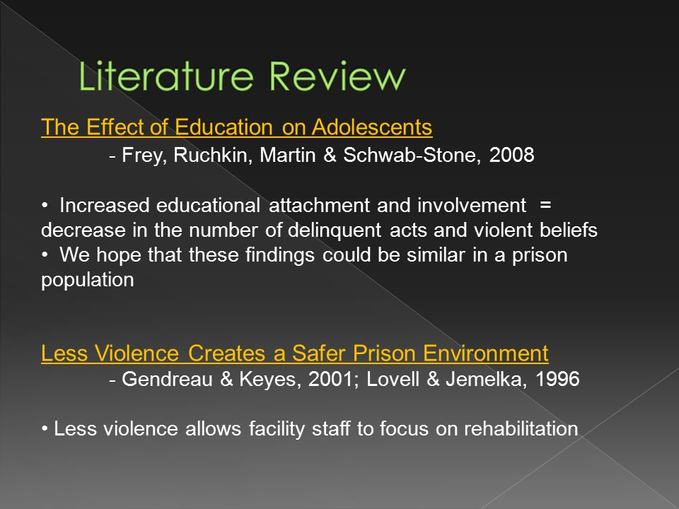 The Effect of Education on Adolescents - Frey, Ruchkin, Martin & Schwab-Stone, 2008 Increased educational attachment and involvement = decrease in the number of delinquent acts and violent beliefs We hope that these findings could be similar in a prison population Less Violence Creates a Safer Prison Environment - Gendreau & Keyes, 2001; Lovell & Jemelka, 1996 Less violence allows facility staff to focus on rehabilitation
