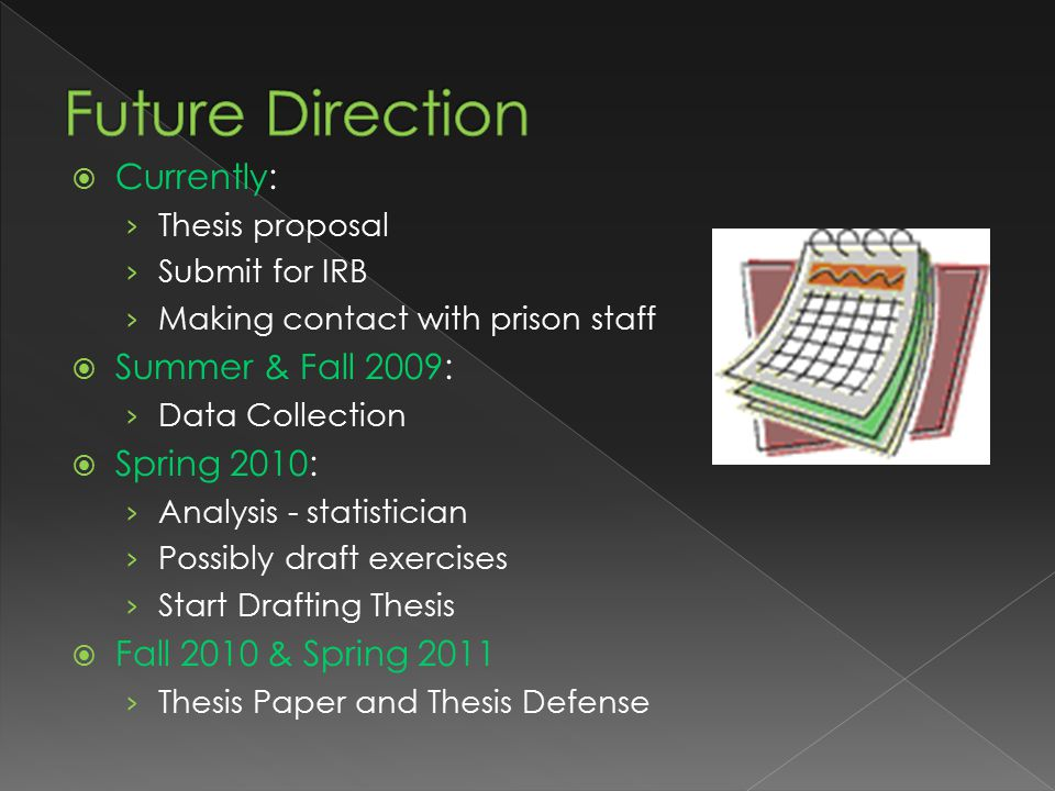  Currently: › Thesis proposal › Submit for IRB › Making contact with prison staff  Summer & Fall 2009: › Data Collection  Spring 2010: › Analysis - statistician › Possibly draft exercises › Start Drafting Thesis  Fall 2010 & Spring 2011 › Thesis Paper and Thesis Defense
