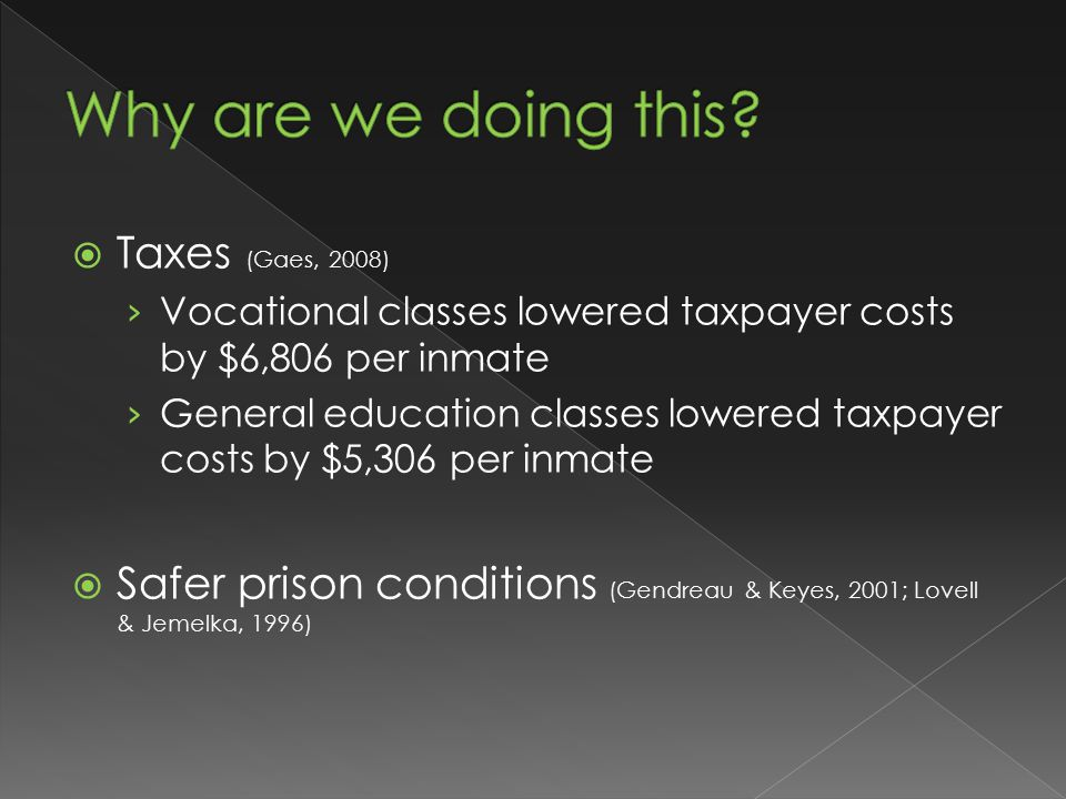  Taxes (Gaes, 2008) › Vocational classes lowered taxpayer costs by $6,806 per inmate › General education classes lowered taxpayer costs by $5,306 per inmate  Safer prison conditions (Gendreau & Keyes, 2001; Lovell & Jemelka, 1996)